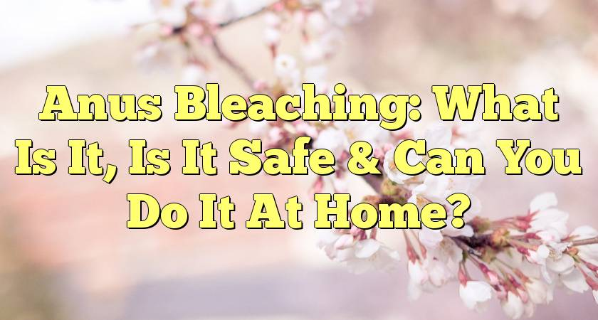 Is bleaching your anus safe