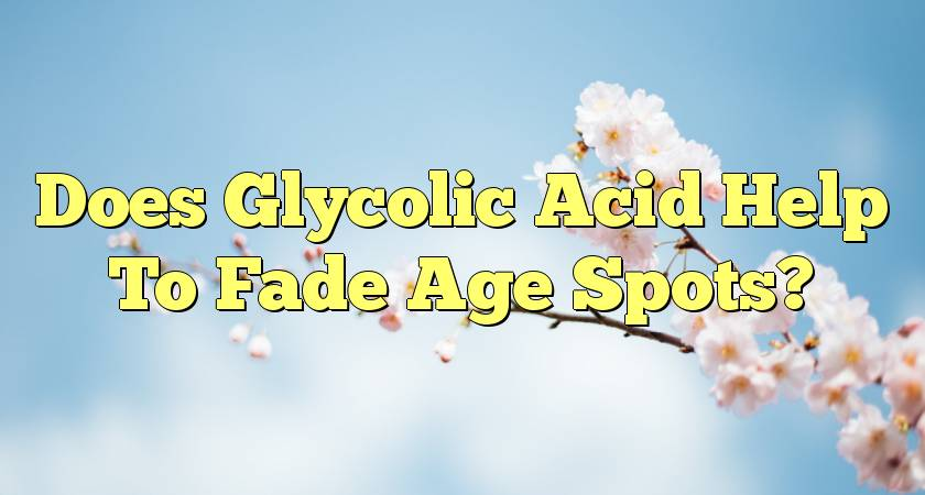 Does Glycolic Acid Help To Fade Age Spots?