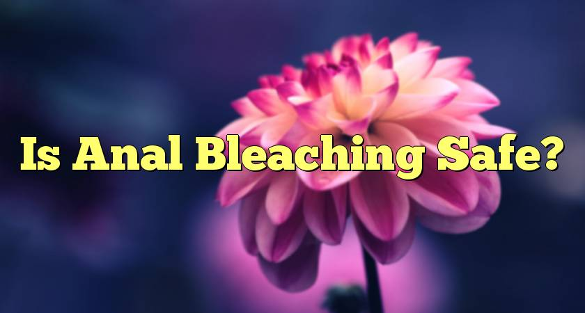 Is Anal Bleaching Safe?