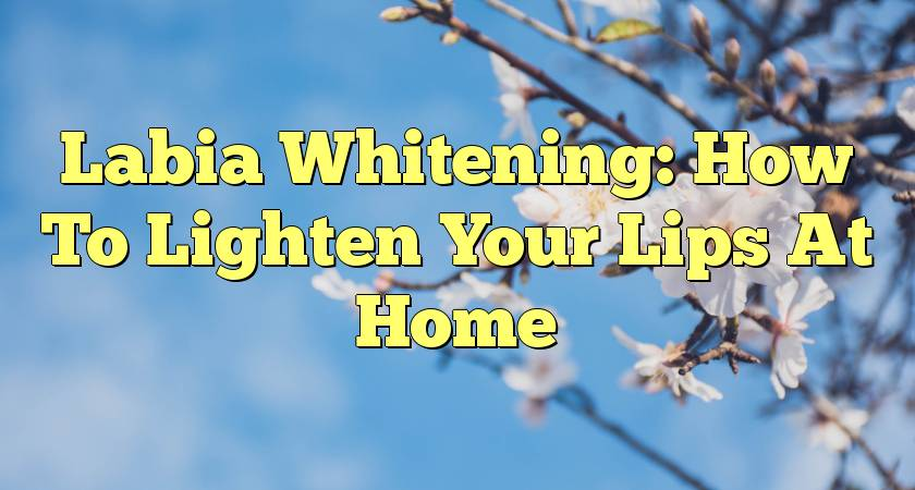 Labia Whitening: How To Lighten Your Lips At Home